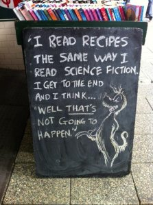 I read recipes the same way I read science fiction. I get to the end and I think... well, that's not going to happen.